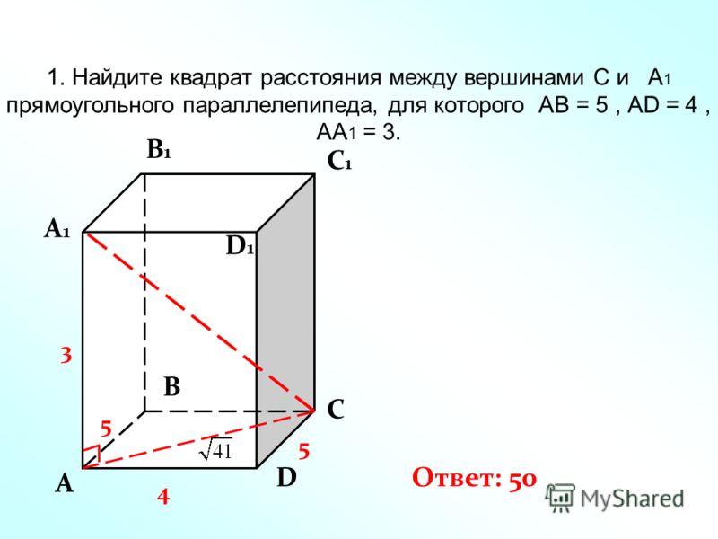 1. Найдите квадрат расстояния между вершинами С и А 1 прямоугольного параллелепипеда, для которого АВ = 5, AD = 4, AA 1 = 3. A A1A1 B C D B1B1 C1C1 D1D1 Ответ: 50 4 5 3 5