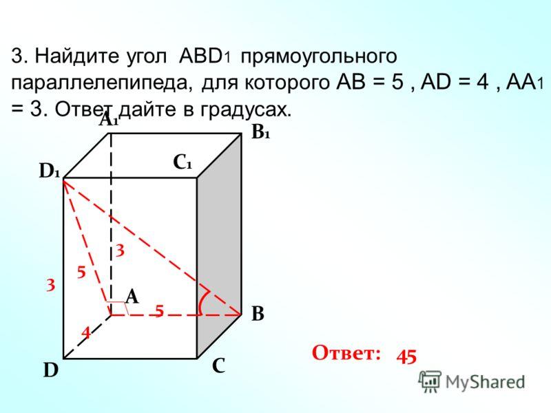3. Найдите угол ABD 1 прямоугольного параллелепипеда, для которого АВ = 5, AD = 4, AA 1 = 3. Ответ дайте в градусах. D A1A1 A B C B1B1 C1C1 D1D1 5 4 3 3 5 Ответ: 45