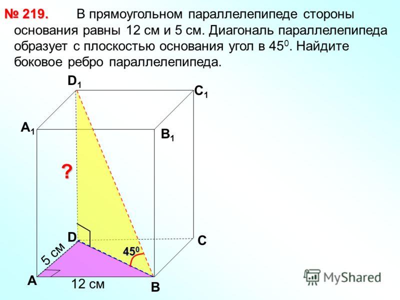 В прямоугольном параллелепипеде стороны основания равны 12 см и 5 см. Диагональ параллелепипеда образует с плоскостью основания угол в 45 0. Найдите боковое ребро параллелепипеда. 219. 219. В С А1А1 D1D1 С1С1 В1В1 ? D А 12 см 5 см 45 0