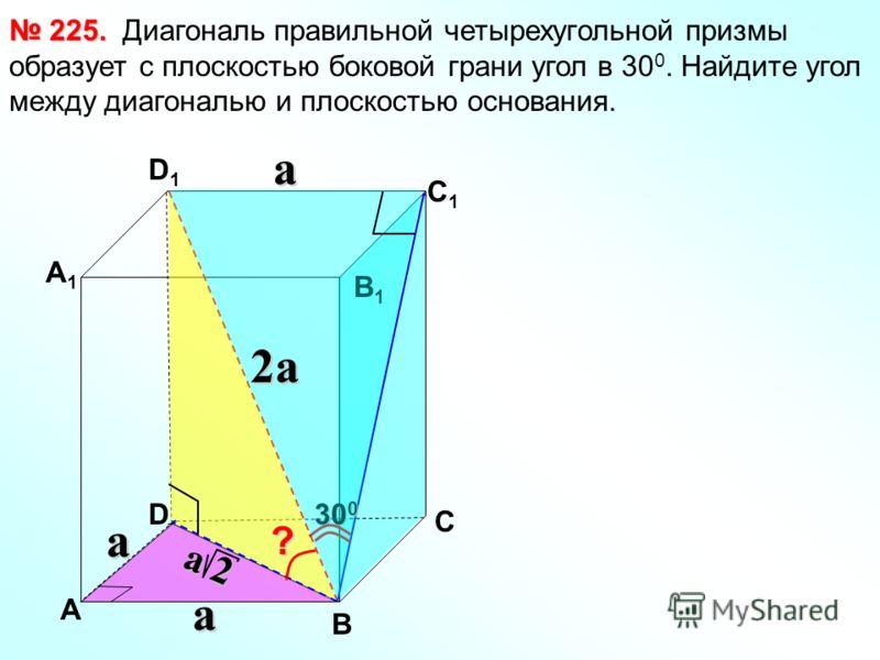 Диагональ правильной четырехугольной призмы образует с плоскостью боковой грани угол в 30 0. Найдите угол между диагональю и плоскостью основания. 225. 225. В С А1А1 D1D1 С1С1 В1В1 D А? 30 0 aa a 2a2a2a2a a 2a 2a 2a 2
