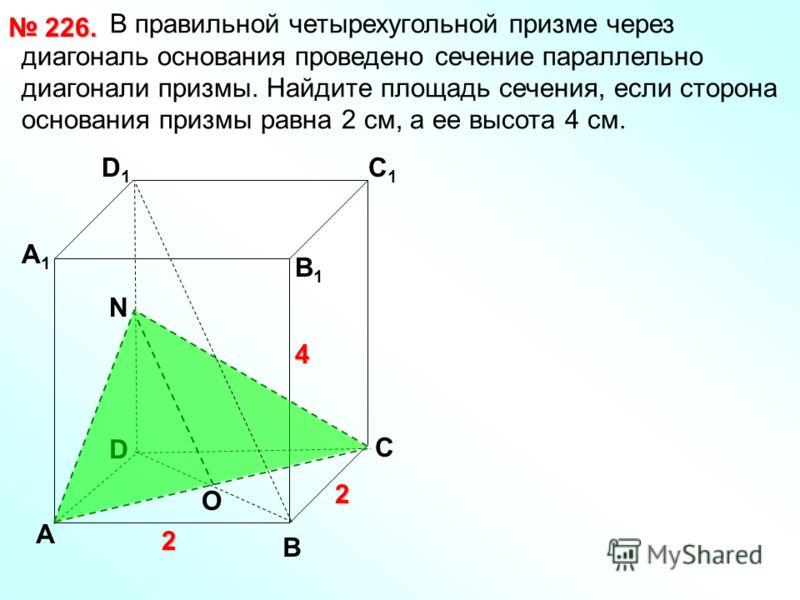 В правильной четырехугольной призме через диагональ основания проведено сечение параллельно диагонали призмы. Найдите площадь сечения, если сторона основания призмы равна 2 см, а ее высота 4 см. 226. 226. D А В С D1D1 С1С1 В1В1 А1А1 2 2 4 O N