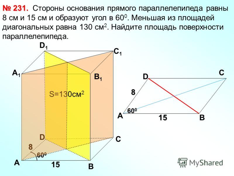Стороны основания прямого параллелепипеда равны 8 см и 15 см и образуют угол в 60 0. Меньшая из площадей диагональных равна 130 см 2. Найдите площадь поверхности параллелепипеда. 231. 231. В С А1А1 D1D1 С1С1 В1В1 D 8 15 60 0 S=130см 2 А А 8 15 60 0 D