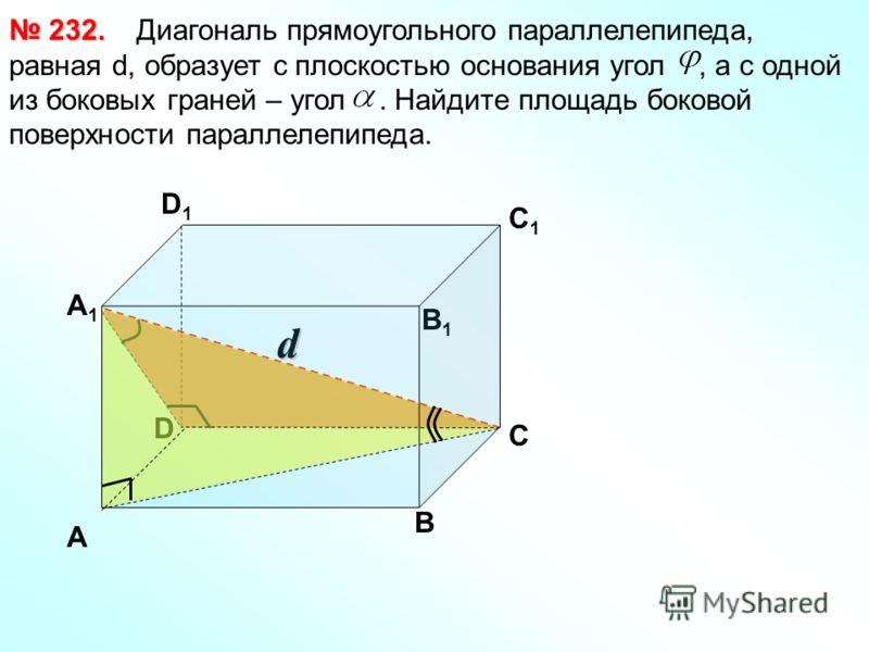D d Диагональ прямоугольного параллелепипеда, равная d, образует с плоскостью основания угол, а с одной из боковых граней – угол. Найдите площадь боковой поверхности параллелепипеда. 232. 232. А1А1 В1В1 С1С1 D1D1 А В С
