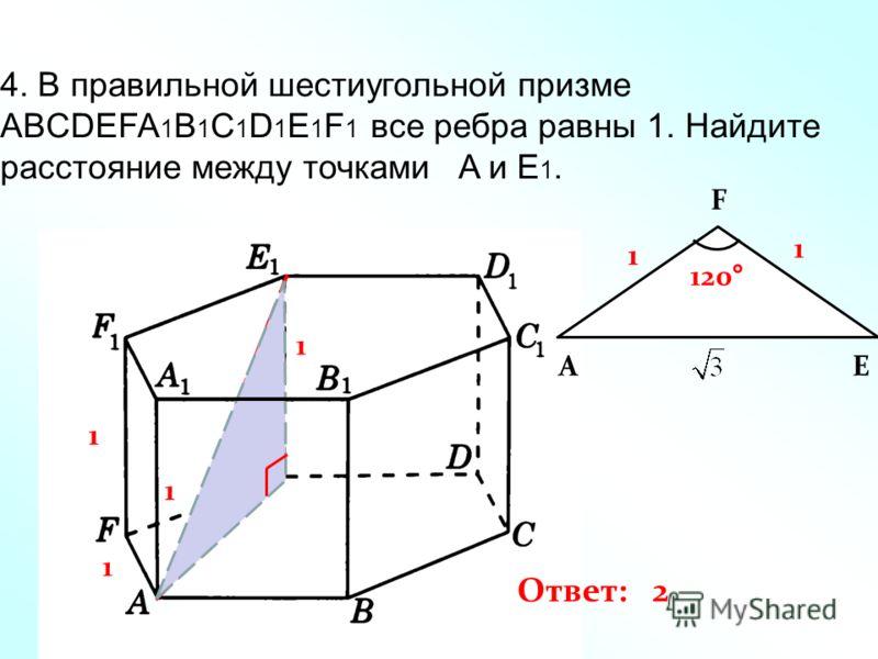 4. В правильной шестиугольной призме ABCDEFA 1 B 1 C 1 D 1 E 1 F 1 все ребра равны 1. Найдите расстояние между точками A и E 1. 1 1 1 A F E 1 1 120° 1 Ответ: 2
