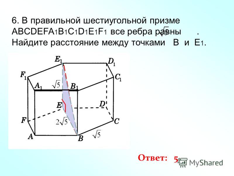 6. В правильной шестиугольной призме ABCDEFA 1 B 1 C 1 D 1 E 1 F 1 все ребра равны. Найдите расстояние между точками B и E 1. Ответ: 5