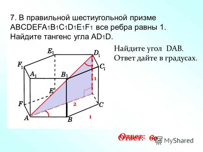 7. В правильной шестиугольной призме ABCDEFA 1 B 1 C 1 D 1 E 1 F 1 все ребра равны 1. Найдите тангенс угла AD 1 D. 1 1 2 Ответ: 2 Найдите угол DAB. Ответ дайте в градусах. Ответ: 60