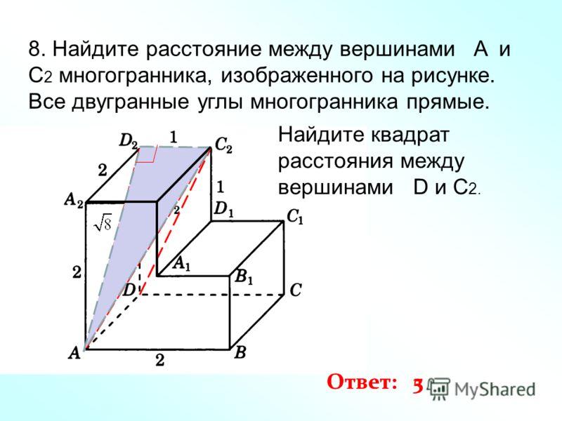 8. Найдите расстояние между вершинами A и C 2 многогранника, изображенного на рисунке. Все двугранные углы многогранника прямые. Ответ: 3 Найдите квадрат расстояния между вершинами D и C 2. Ответ: 5