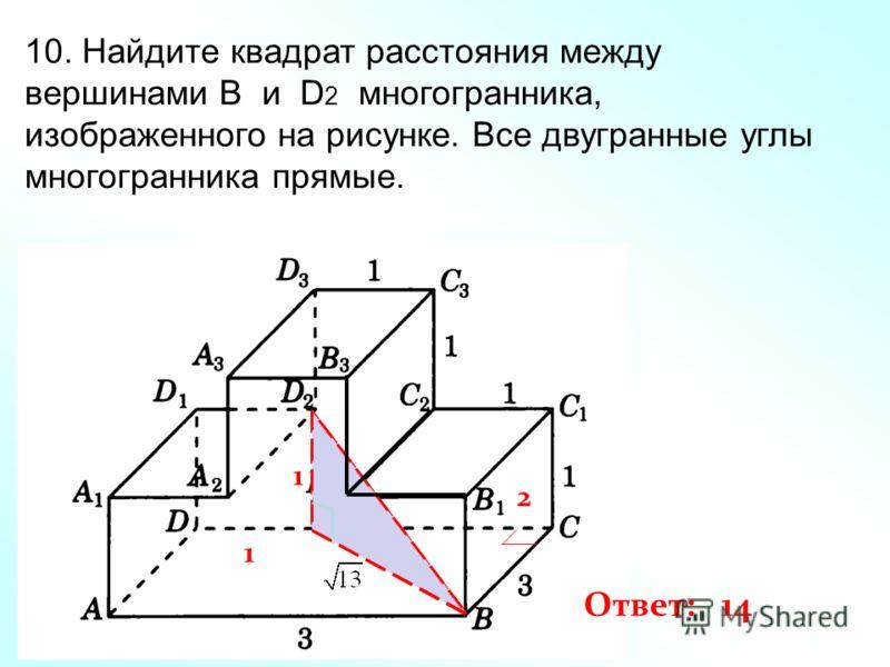 10. Найдите квадрат расстояния между вершинами B и D 2 многогранника, изображенного на рисунке. Все двугранные углы многогранника прямые. 1 1 2 Ответ: 14