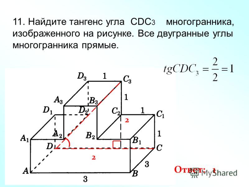 11. Найдите тангенс угла CDC 3 многогранника, изображенного на рисунке. Все двугранные углы многогранника прямые. 2 2 Ответ: 1