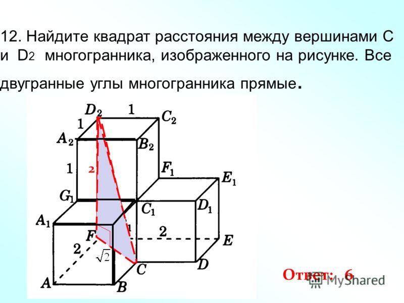 12. Найдите квадрат расстояния между вершинами C и D 2 многогранника, изображенного на рисунке. Все двугранные углы многогранника прямые. 2 Ответ: 6