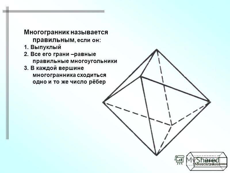 Многогранник называется правильным, если он: 1. Выпуклый 2. Все его грани –равные правильные многоугольники 3. В каждой вершине многогранника сходиться одно и то же число рёбер