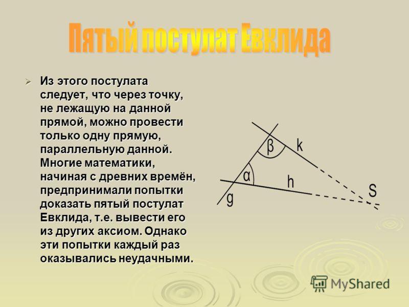 Из этого постулата следует, что через точку, не лежащую на данной прямой, можно провести только одну прямую, параллельную данной. Многие математики, начиная с древних времён, предпринимали попытки доказать пятый постулат Евклида, т.е. вывести его из