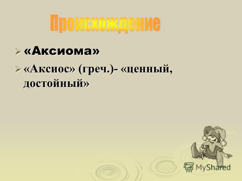 «Аксиома» «Аксиома» «Аксиос» (греч.)- «ценный, достойный» «Аксиос» (греч.)- «ценный, достойный»