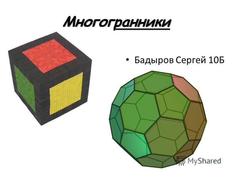 Многогранники Бадыров Сергей 10Б