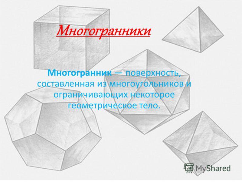 Многогранники Многогранник поверхность, составленная из многоугольников и ограничивающих некоторое геометрическое тело.