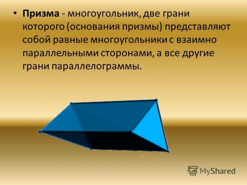 Призма - многоугольник, две грани которого (основания призмы) представляют собой равные многоугольники с взаимно параллельными сторонами, а все другие грани параллелограммы.