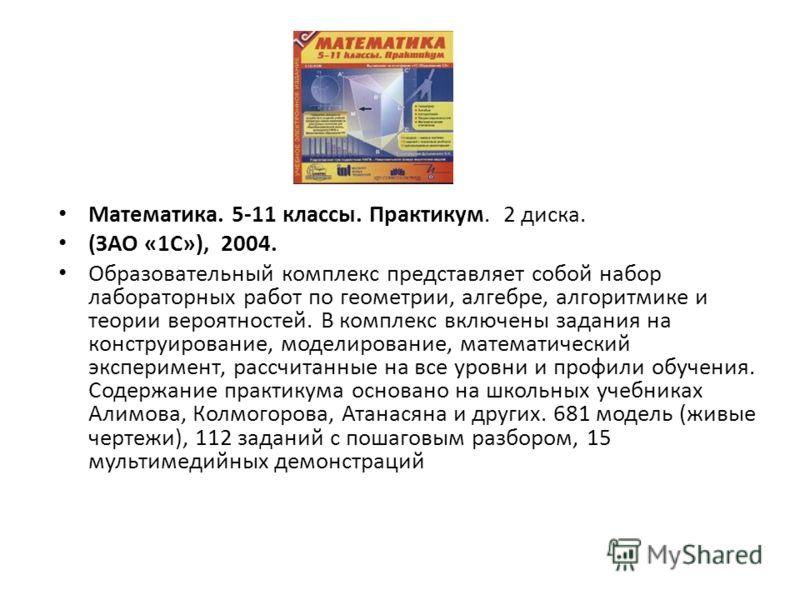 Математика. 5-11 классы. Практикум. 2 диска. (ЗАО «1С»), 2004. Образовательный комплекс представляет собой набор лабораторных работ по геометрии, алгебре, алгоритмике и теории вероятностей. В комплекс включены задания на конструирование, моделировани