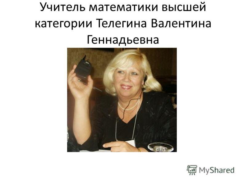 Учитель математики высшей категории Телегина Валентина Геннадьевна
