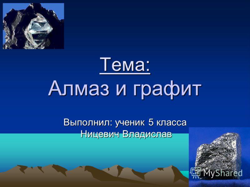 Тема: Алмаз и графит Выполнил: ученик 5 класса Ницевич Владислав Ницевич Владислав