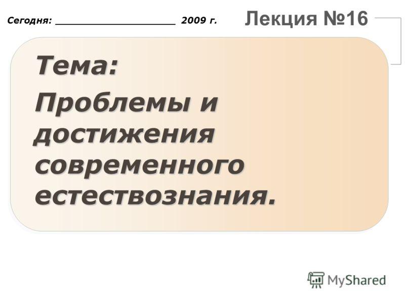 Лекция 16 Сегодня: ___________________ 2009 г. Тема: Проблемы и достижения современного естествознания.