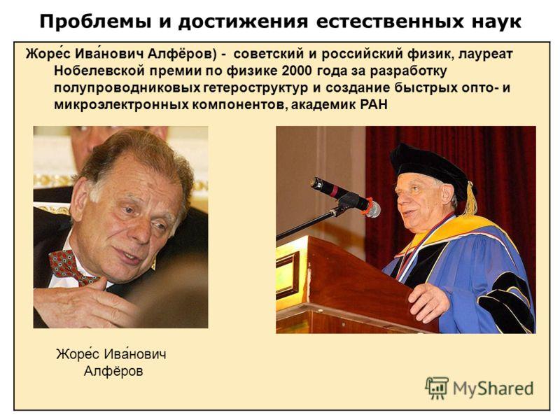Проблемы и достижения естественных наук Жоре́с Ива́нович Алфёров) - советский и российский физик, лауреат Нобелевской премии по физике 2000 года за разработку полупроводниковых гетероструктур и создание быстрых опто- и микроэлектронных компонентов, а