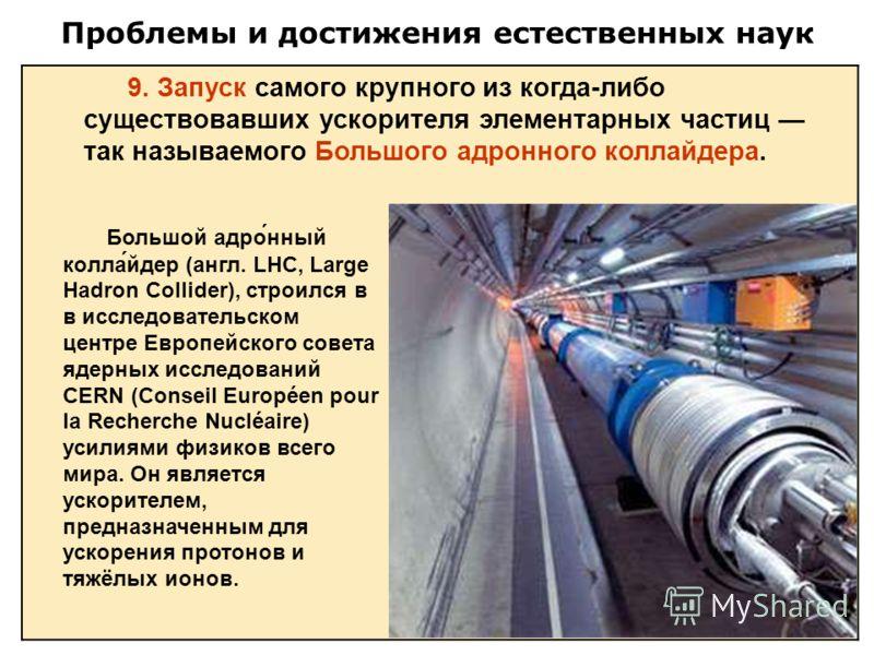 Проблемы и достижения естественных наук 9. Запуск самого крупного из когда-либо существовавших ускорителя элементарных частиц так называемого Большого адронного коллайдера. Большой адро́нный колла́йдер (англ. LHC, Large Hadron Collider), строился в в
