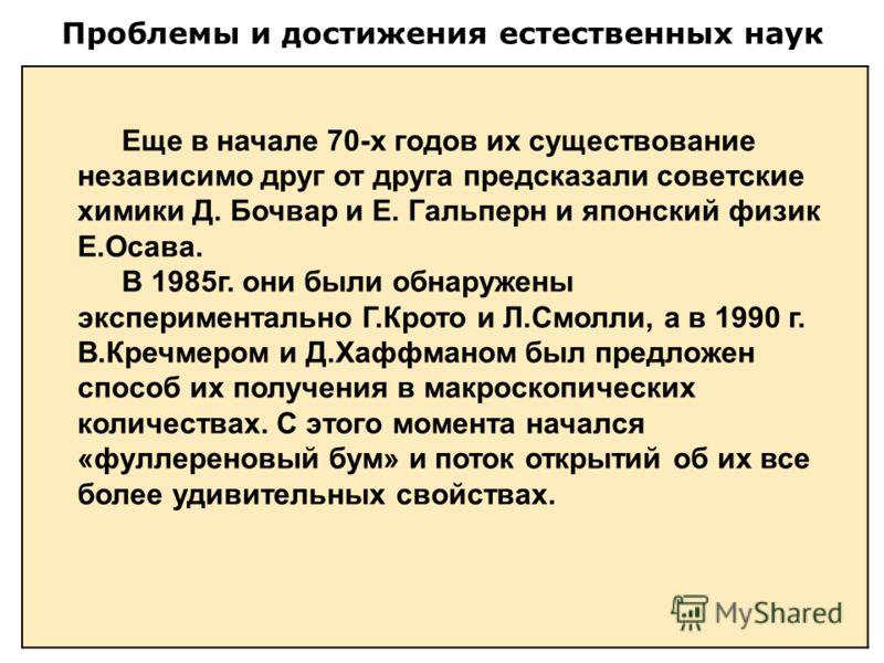 Проблемы и достижения естественных наук Еще в начале 70-х годов их существование независимо друг от друга предсказали советские химики Д. Бочвар и Е. Гальперн и японский физик Е.Осава. В 1985г. они были обнаружены экспериментально Г.Крото и Л.Смолли,