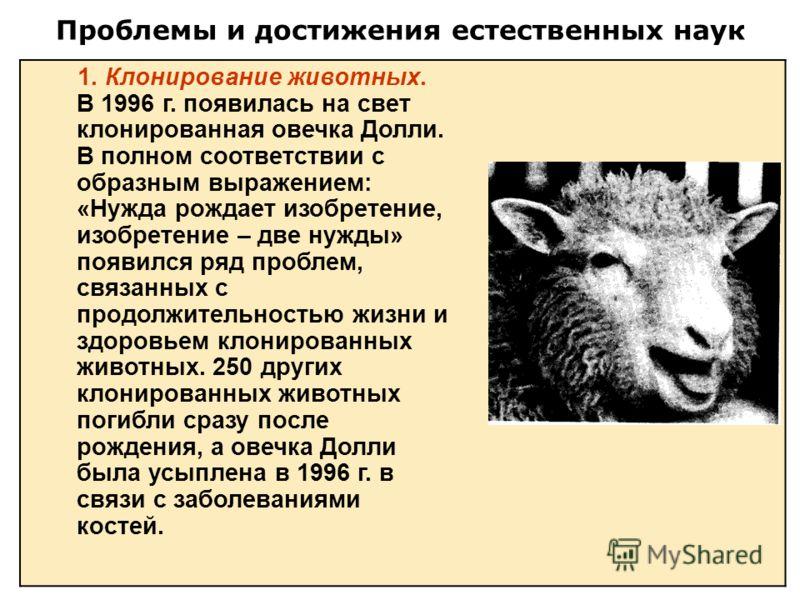 Проблемы и достижения естественных наук 1. Клонирование животных. В 1996 г. появилась на свет клонированная овечка Долли. В полном соответствии с образным выражением: «Нужда рождает изобретение, изобретение – две нужды» появился ряд проблем, связанны
