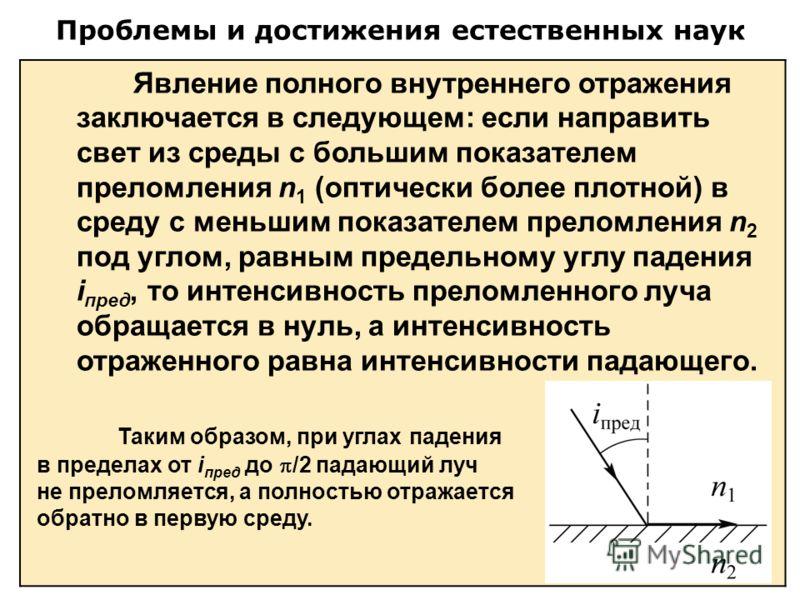 Проблемы и достижения естественных наук Явление полного внутреннего отражения заключается в следующем: если направить свет из среды с большим показателем преломления n 1 (оптически более плотной) в среду с меньшим показателем преломления n 2 под угло