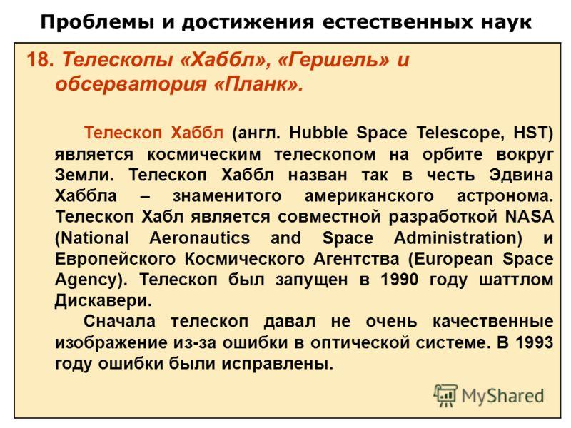 Проблемы и достижения естественных наук 18. Телескопы «Хаббл», «Гершель» и обсерватория «Планк». Телескоп Хаббл (англ. Hubble Space Telescope, HST) является космическим телескопом на орбите вокруг Земли. Телескоп Хаббл назван так в честь Эдвина Хаббл