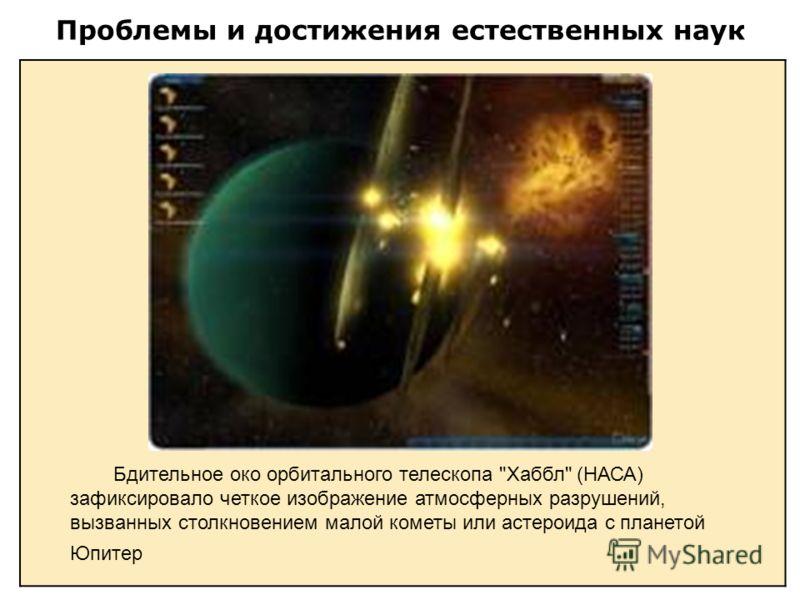 Проблемы и достижения естественных наук Бдительное око орбитального телескопа Хаббл (НАСА) зафиксировало четкое изображение атмосферных разрушений, вызванных столкновением малой кометы или астероида с планетой Юпитер