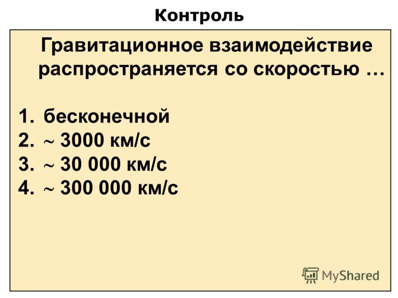 Контроль Гравитационное взаимодействие распространяется со скоростью … 1. бесконечной 2. 3000 км/с 3. 30 000 км/с 4. 300 000 км/с