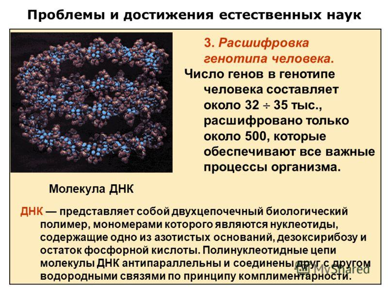 Проблемы и достижения естественных наук 3. Расшифровка генотипа человека. Число генов в генотипе человека составляет около 32 35 тыс., расшифровано только около 500, которые обеспечивают все важные процессы организма. Молекула ДНК ДНК представляет со