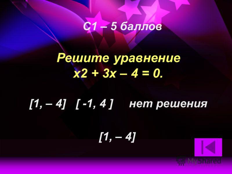 Решите уравнение x2 + 3x – 4 = 0. [1, – 4] [ -1, 4 ] нет решения С1 – 5 баллов [1, – 4]