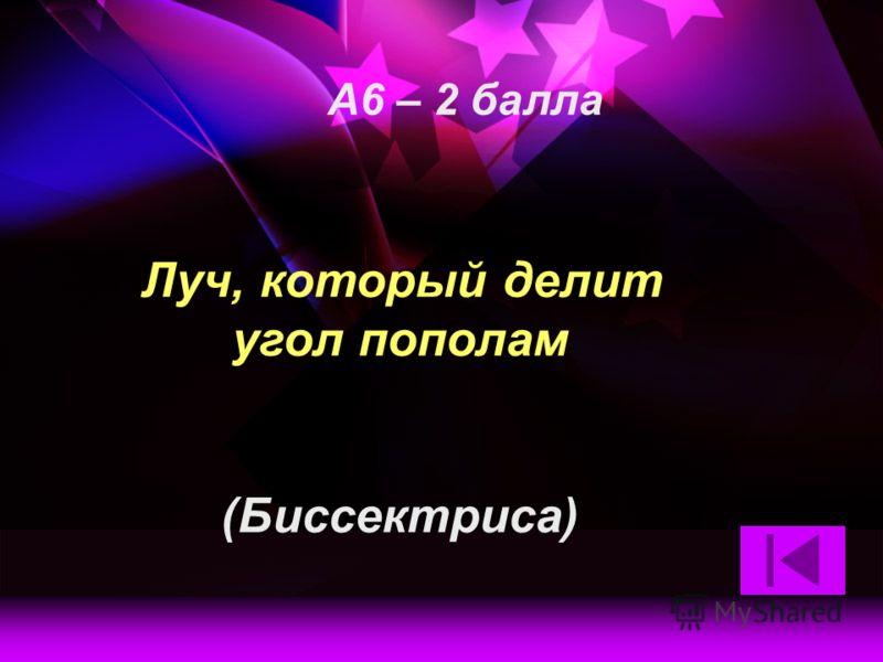 Луч, который делит угол пополам (Биссектриса) А6 – 2 балла