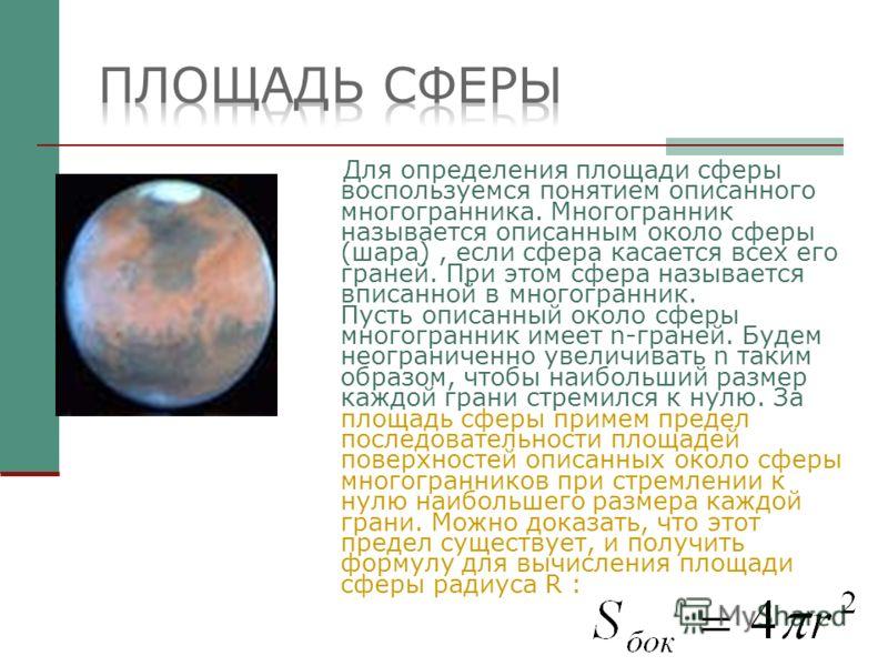 Для определения площади сферы воспользуемся понятием описанного многогранника. Многогранник называется описанным около сферы (шара), если сфера касается всех его граней. При этом сфера называется вписанной в многогранник. Пусть описанный около сферы