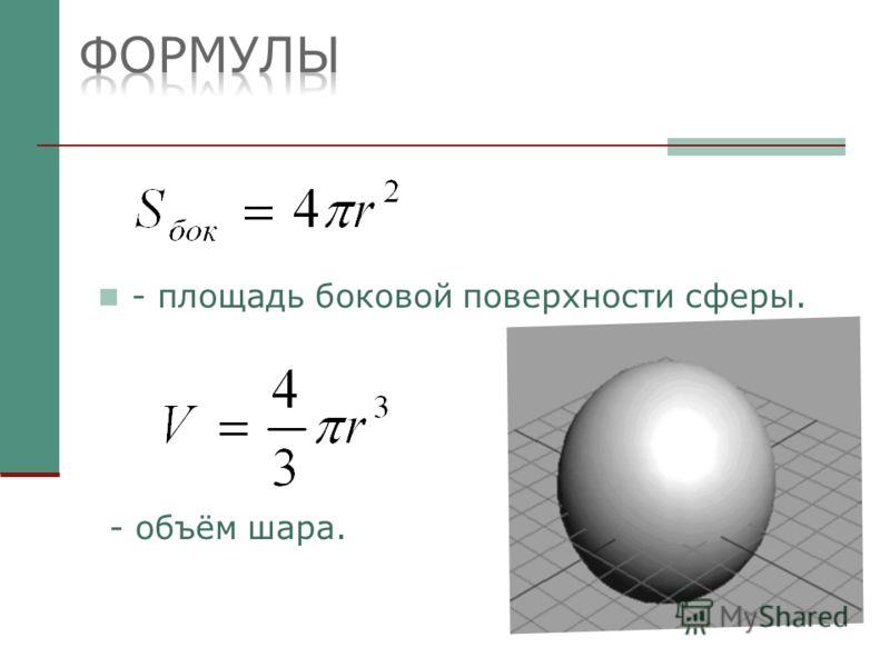 - площадь боковой поверхности сферы. - объём шара.