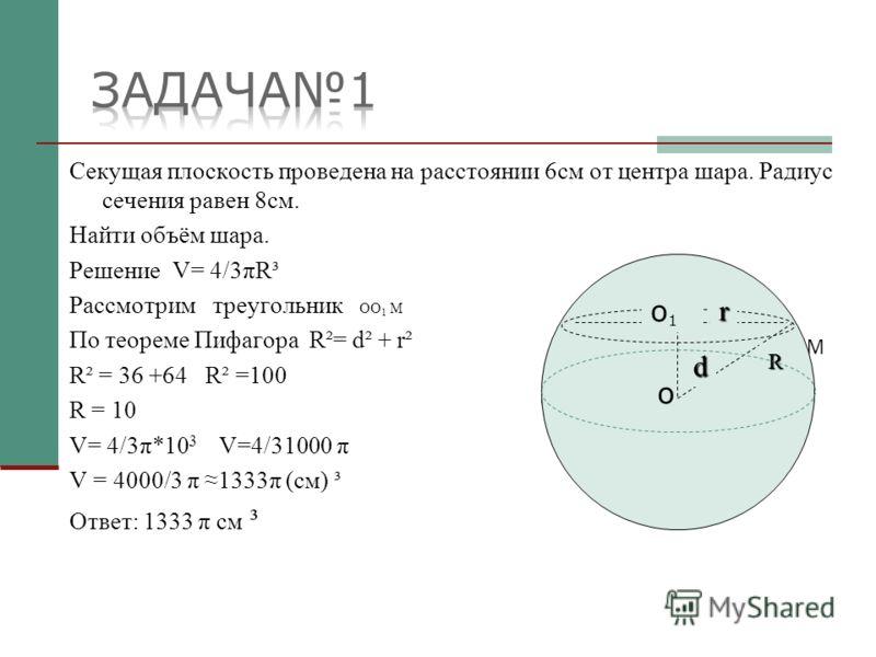 Секущая плоскость проведена на расстоянии 6см от центра шара. Радиус сечения равен 8см. Найти объём шара. Решение V= 4/3πR³ Рассмотрим треугольник OO 1 M По теореме Пифагора R²= d² + r² R² = 36 +64 R² =100 R = 10 V= 4/3π*10 3 V=4/31000 π V = 4000/3 π