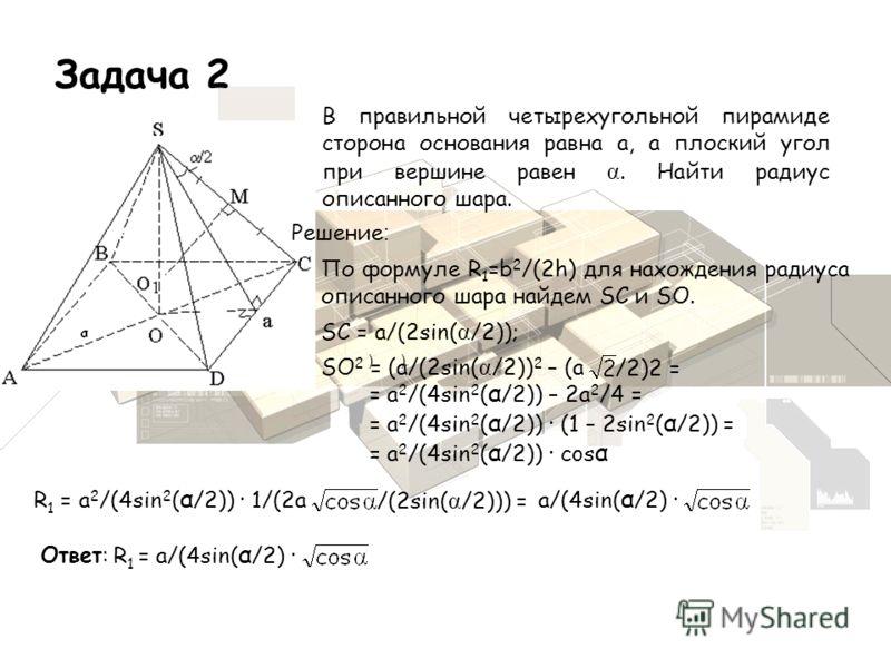 Задача 2 Решение : По формуле R 1 =b 2 /(2h) для нахождения радиуса описанного шара найдем SC и SO. SC = a/(2sin( α /2)); SO 2 = (a/(2sin( α /2)) 2 – (a /2)2 = = a 2 /(4sin 2 ( α /2)) – 2a 2 /4 = = a 2 /(4sin 2 ( α /2)) · (1 – 2sin 2 ( α /2)) = = a 2