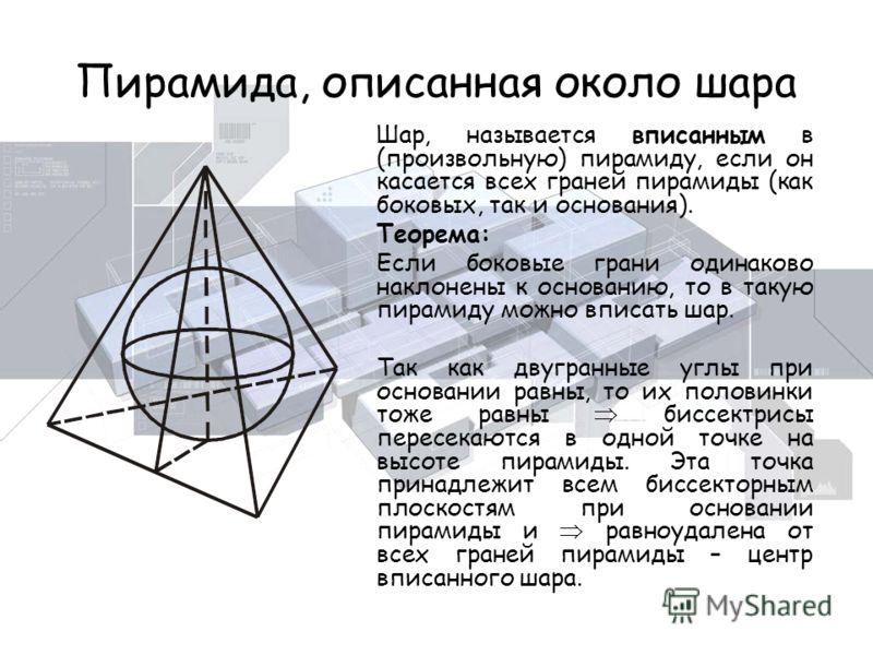 Пирамида, описанная около шара Шар, называется вписанным в (произвольную) пирамиду, если он касается всех граней пирамиды (как боковых, так и основания). Теорема: Если боковые грани одинаково наклонены к основанию, то в такую пирамиду можно вписать ш
