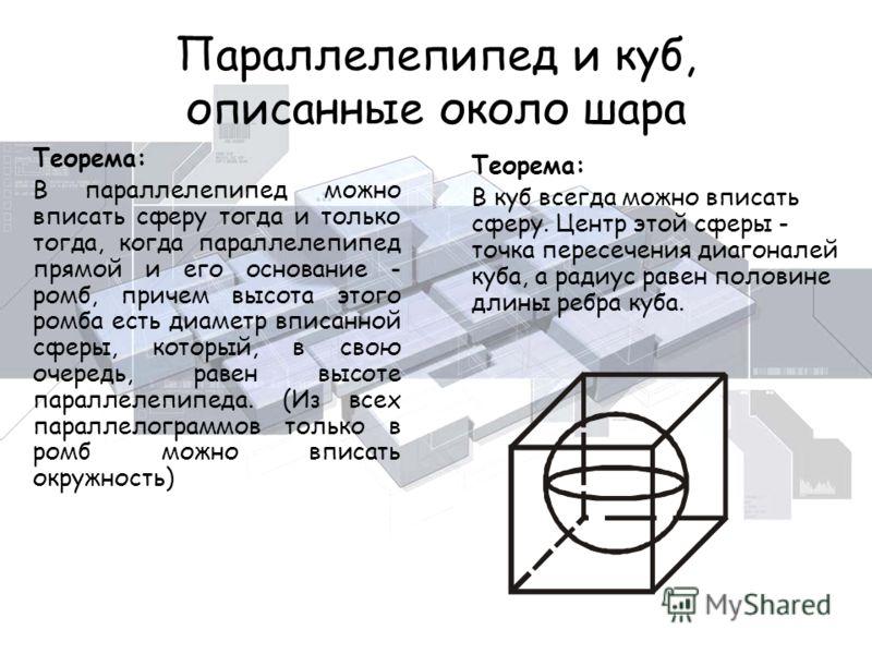 Параллелепипед и куб, описанные около шара Теорема: В параллелепипед можно вписать сферу тогда и только тогда, когда параллелепипед прямой и его основание - ромб, причем высота этого ромба есть диаметр вписанной сферы, который, в свою очередь, равен