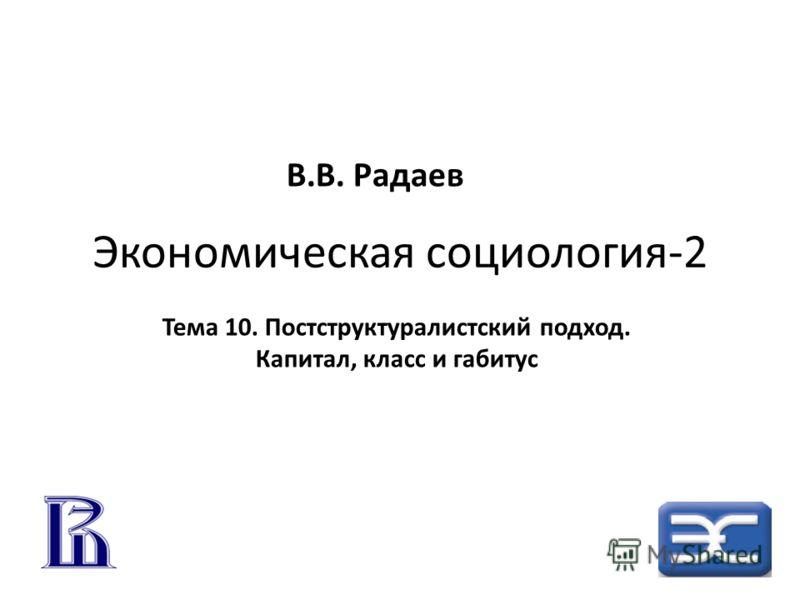 Экономическая социология-2 Тема 10. Постструктуралистский подход. Капитал, класс и габитус В.В. Радаев