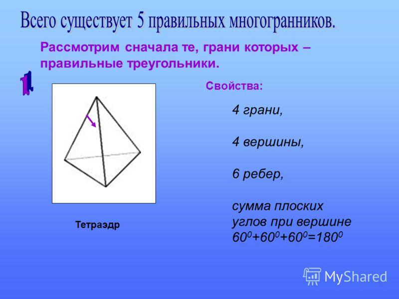 Рассмотрим сначала те, грани которых – правильные треугольники. Тетраэдр Свойства: 4 грани, 4 вершины, 6 ребер, сумма плоских углов при вершине 60 0 +60 0 +60 0 =180 0