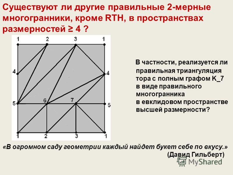 Существуют ли другие правильные 2-мерные многогранники, кроме RTH, в пространствах размерностей 4 ? В частности, реализуется ли правильная триангуляция тора с полным графом K_7 в виде правильного многогранника в евклидовом пространстве высшей размерн