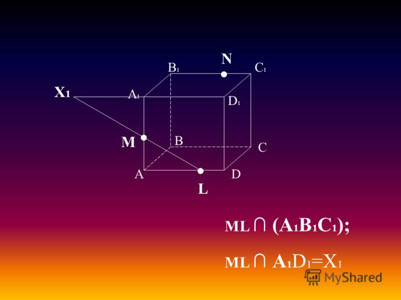А В С D А1А1 D1D1 С1С1 В1В1 M L N ML (А 1 В 1 С 1 ); ML А 1 D 1 =Х 1 Х1Х1