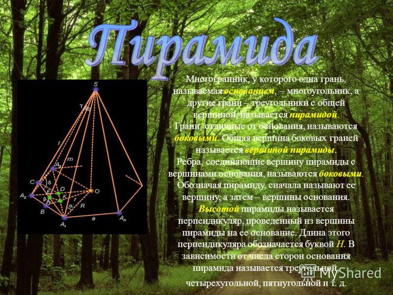 Многогранник, у которого одна грань, называемая основанием, – многоугольник, а другие грани – треугольники с общей вершиной, называется пирамидой. Грани, отличные от основания, называются боковыми. Общая вершина боковых граней называется вершиной пир
