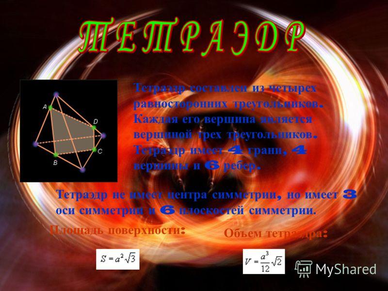Тетраэдр составлен из четырех равносторонних треугольников. Каждая его вершина является вершиной трех треугольников. Тетраэдр имеет 4 грани, 4 вершины и 6 ребер. Тетраэдр не имеет центра симметрии, но имеет 3 оси симметрии и 6 плоскостей симметрии. П