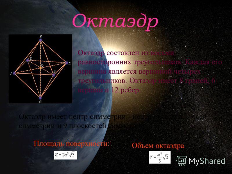 Октаэдр Октаэдр составлен из восьми равносторонних треугольников. Каждая его вершина является вершиной четырех треугольников. Октаэдр имеет 8 граней, 6 вершин и 12 ребер. Октаэдр имеет центр симметрии - центр октаэдра, 9 осей симметрии и 9 плоскостей