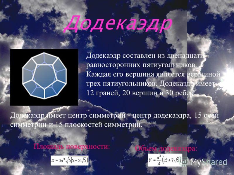 Додекаэдр Додекаэдр составлен из двенадцати равносторонних пятиугольников. Каждая его вершина является вершиной трех пятиугольников. Додекаэдр имеет 12 граней, 20 вершин и 30 ребер. Додекаэдр имеет центр симметрии - центр додекаэдра, 15 осей симметри