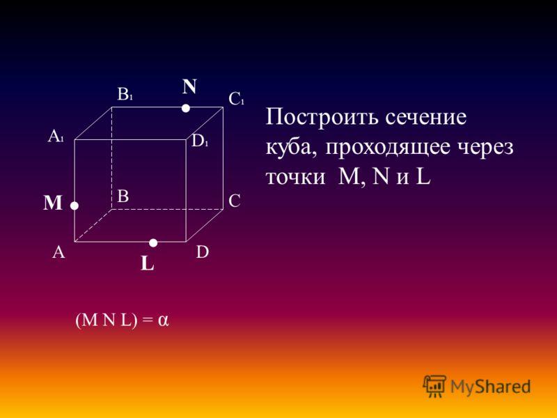 А В С D А1А1 D1D1 С1С1 В1В1 M L N Построить сечение куба, проходящее через точки M, N и L (M N L) = α